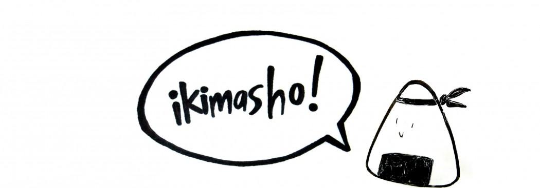 IKIMASHO!